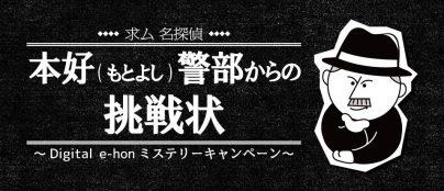 求ム名探偵!本好(もとよし)警部からの挑戦状〜Digital e-honミステリーキャンペーン〜